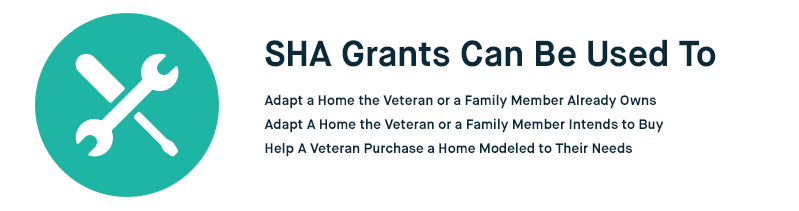 SHA Grants can be used to: Adapt a home a veteran or family member already owns, adapt a home the veteran or family member intends to buy, or help a veteran purchase a home already modeled to their needs